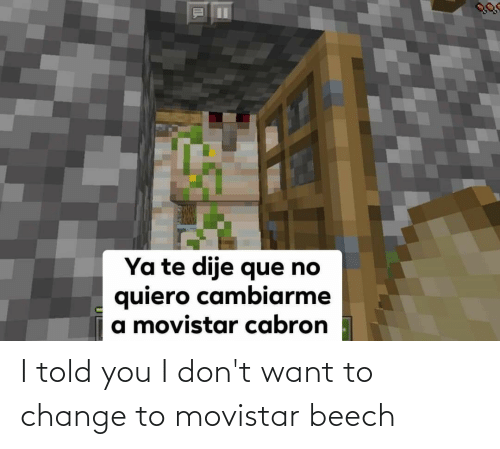 I Dont Want: I told you I don't want to change to movistar beech