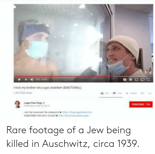 rare footage: I trick my brother into a gas chamberl (EMOTIONAL  451 938 s  Logan Paui Vlags  SUBSCRIBE FOR SMLY VLOGSt Rare footage of a Jew being killed in Auschwitz, circa 1939.