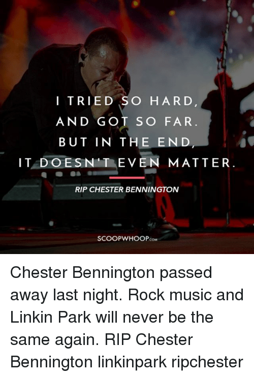 Tried So Hard And Got So Far: I TRIED SO HARD  AND GOT SO FAR  BUT IN THE END  IT DOESN T EVEN MATTER.  RIP CHESTER BENNINGTON  COM Chester Bennington passed away last night. Rock music and Linkin Park will never be the same again. RIP Chester Bennington linkinpark ripchester