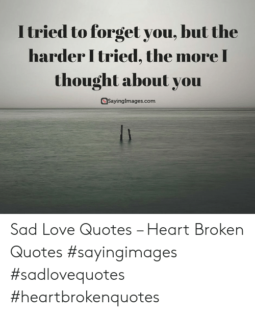 sad love quotes: I tried to forget you, but the  harder I tried, the more I  thought about you  SayingImages.com Sad Love Quotes – Heart Broken Quotes #sayingimages #sadlovequotes #heartbrokenquotes
