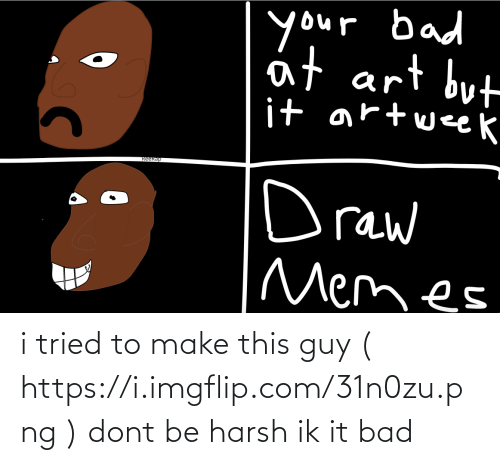 Imgflip Com: i tried to make this guy ( https://i.imgflip.com/31n0zu.png ) dont be harsh ik it bad
