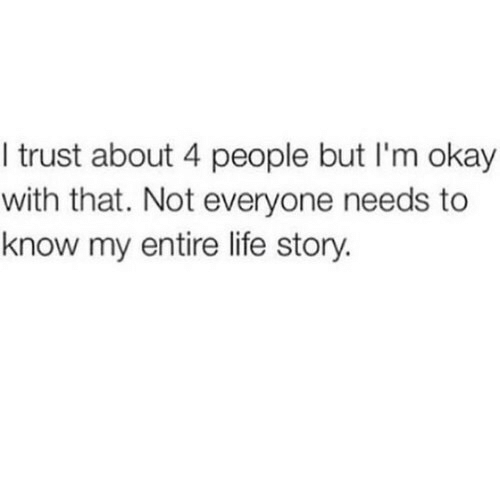 Entire Life: I trust about 4 people but I'm okay  with that. Not everyone needs to  know my entire life story.