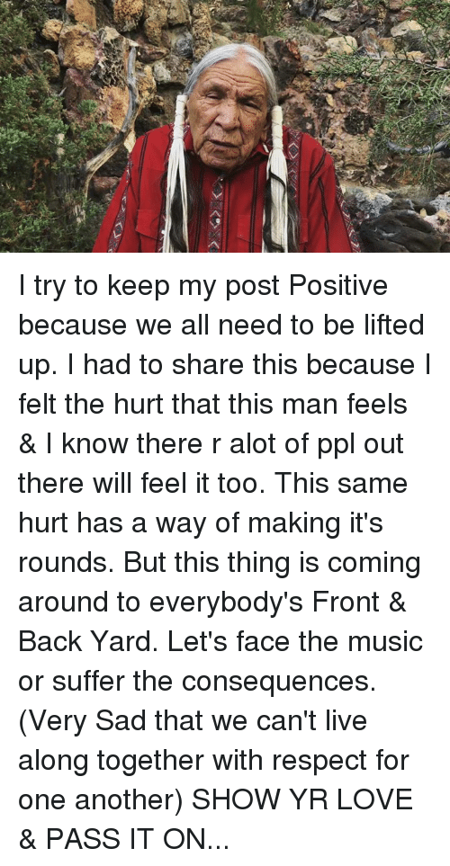 Man Feelings: I try to keep my post Positive because we all need to be lifted up. I had to share this because I felt the hurt that this man feels & I know there r alot of ppl out there will feel it too. This same hurt has a way of making it's rounds. But this thing is coming around to everybody's Front & Back Yard. Let's face the music or suffer the consequences. (Very Sad that we can't live along together with respect for one another) SHOW YR LOVE & PASS IT ON...