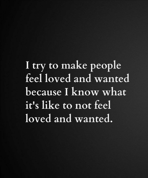 I Try: I try to make people  feel loved and wanted  because I know what  it's like to not feel  loved and wanted.