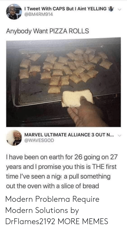 Dank, Memes, and Pizza: I Tweet With CAPS But I Aint YELLING  @BM4RM914  Anybody Want PIZZA ROLLS  MARVEL ULTIMATE ALLIANCE 3 OUT N..  @WAVESGOD  I have been on earth for 26 going on 27  years and I promise you this is THE first  time I've seen a nig a pull something  out the oven with a slice of bread Modern Problema Require Modern Solutions by DrFlames2192 MORE MEMES