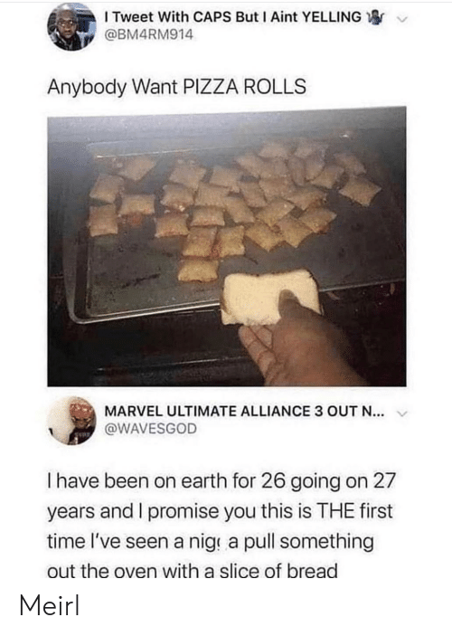 Slice: I Tweet With CAPS But I Aint YELLING  @BM4RM914  Anybody Want PIZZA ROLLS  MARVEL ULTIMATE ALLIANCE 3 OUT N...  @WAVESGOD  I have been on earth for 26 going on 27  years and I promise you this is THE first  time l've seen a nige a pull something  out the oven with a slice of bread Meirl