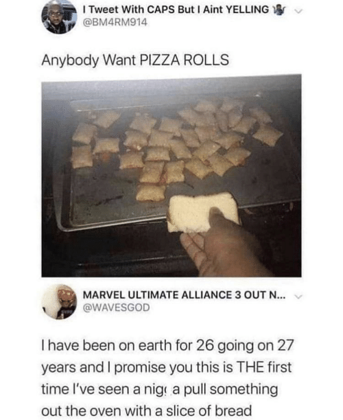 Marvel: I Tweet With CAPS But I Aint YELLING  @BM4RM914  Anybody Want PIZZA ROLLS  MARVEL ULTIMATE ALLIANCE 3 OUT N...  @WAVESGOD  Thave been on earth for 26 going on 27  years and I promise you this is THE first  time l've seen a nig a pull something  out the oven with a slice of bread