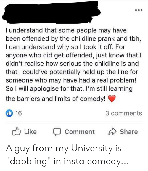 """Insta Comedy: I understand that some people may have  been offended by the childline prank and tbh,  I can understand why so I took it off. For  anyone who did get offended, just know that I  didn't realise how serious the childline is and  that I could've potentially held up the line for  someone who may have had a real problem!  So I will apologise for that. I'm still learning  the barriers and limits of comedy!  16  3 comments  O Like  Share  Comment A guy from my University is """"dabbling"""" in insta comedy..."""