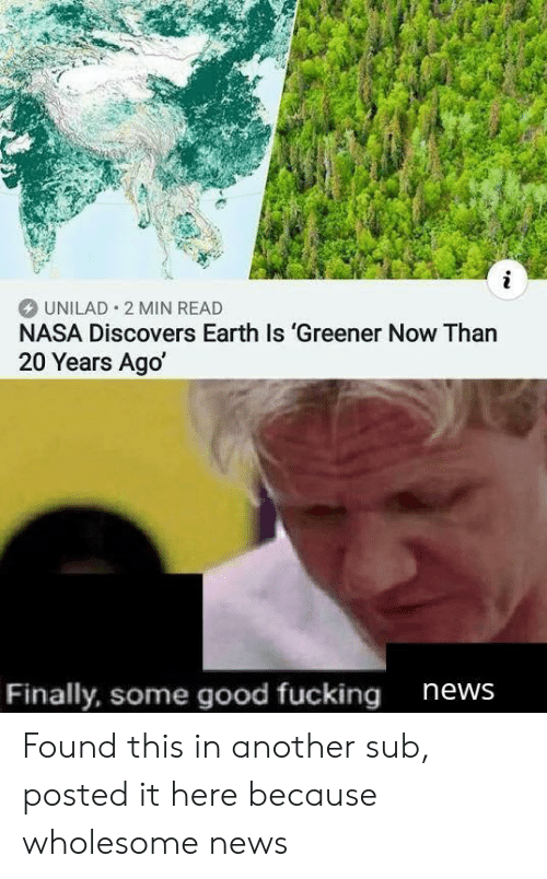 Fucking, Nasa, and News: i  UNILAD 2 MIN READ  NASA Discovers Earth Is 'Greener Now Than  20 Years Ago  Finally, some good fucking  news Found this in another sub, posted it here because wholesome news