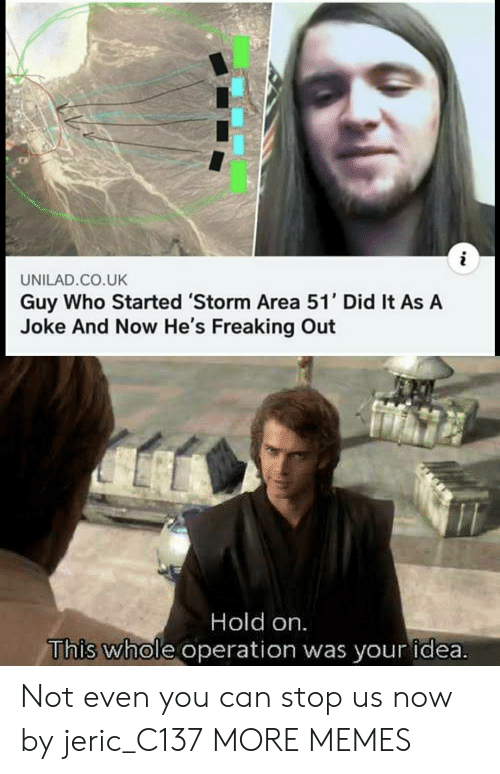 Dank, Memes, and Target: i  UNILAD.CO.UK  Guy Who Started 'Storm Area 51' Did It As A  Joke And Now He's Freaking Out  Hold on  This whole operation was your idea. Not even you can stop us now by jeric_C137 MORE MEMES