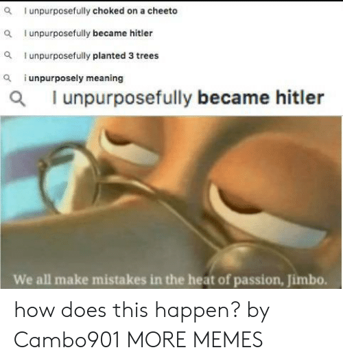 Meaning: I unpurposefully choked on a cheeto  I unpurposefully became hitler  unpurposefully planted 3 trees  i unpurposely meaning  a  al unpurposefully became hitler  We all make mistakes in the heat of passion, Jimbo. how does this happen? by Cambo901 MORE MEMES