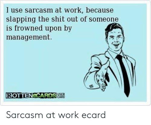 Ecard Memes: I use sarcasm at work, because  slapping the shit out of someone  is frowned upon by  management  ROTTENCCARDSR  CARD Sarcasm at work ecard