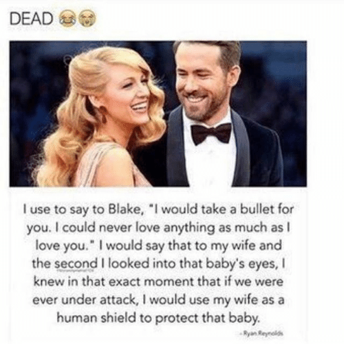 "Love, Memes, and I Love You: I use to say to Blake, I would take a bullet for  you. I could never love anything as much as I  love you."" I would say that to my wife and  the second I looked into that baby's eyes, I  knew in that exact moment that if we were  ever under attack, I would use my wife as a  human shield to protect that baby.  Ryan Reynelas"