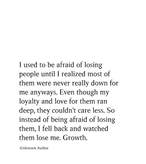 Love, Memes, and Never: I used to be afraid of losing  people until I realized most of  them were never really down for  me anyways. Even though my  loyalty and love for them ran  deep, they couldn't care less. So  instead of being afraid of losing  them, I fell back and watched  them lose me. Growth  Unknown Author