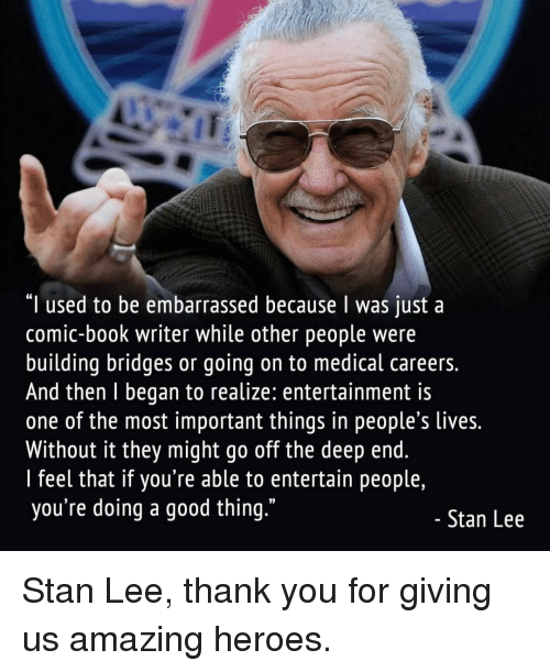 """the deep end: """"I used to be embarrassed because I was just a  comic-book writer while other people were  building bridges or going on to medical careers.  And then l began to realize: entertainment is  one of the most important things in people s lives.  Without it they might go off the deep end.  l feel that if you're able to entertain people,  you're doing a good thing.""""  Stan Lee Stan Lee, thank you for giving us amazing heroes."""