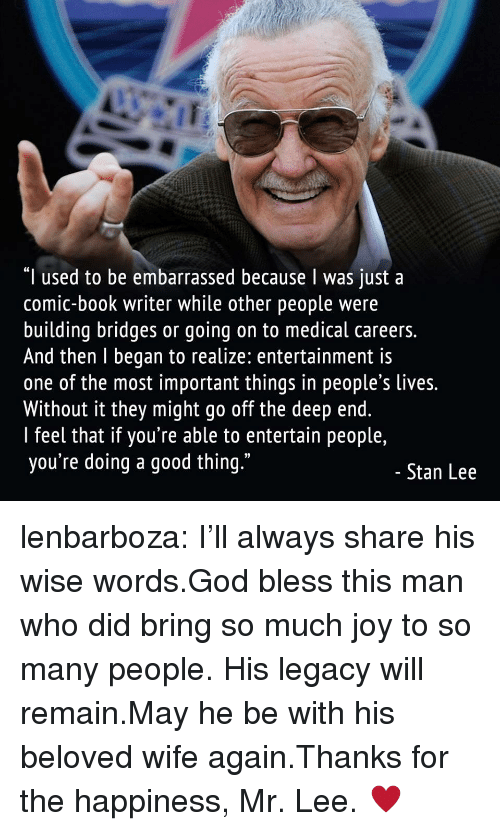 """the deep end: """"I used to be embarrassed because I was just a  comic-book writer while other people were  building bridges or going on to medical careers.  And then l began to realize: entertainment is  one of the most important things in people's lives.  Without it they might go off the deep end.  I feel that if you're able to entertain people,  you're doing a good thing.""""  03  Stan Lee lenbarboza:  I'll always share his wise words.God bless this man who did bring so much joy to so many people. His legacy will remain.May he be with his beloved wife again.Thanks for the happiness, Mr. Lee.   ♥"""