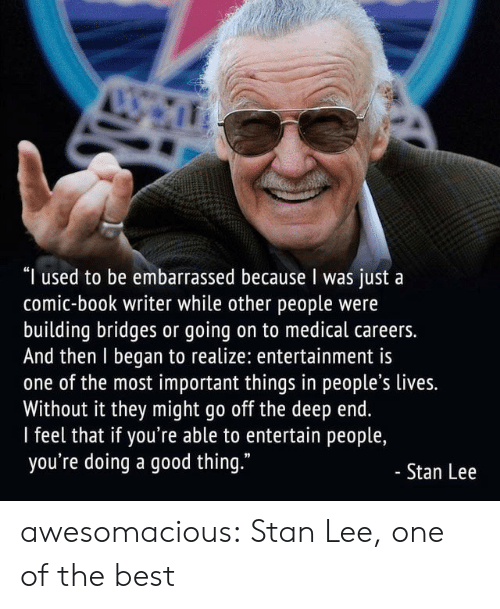 "Stan, Stan Lee, and Tumblr: ""I used to be embarrassed because I was just a  comic-book writer while other people were  building bridges or going on to medical careers.  And then I began to realize: entertainment is  one of the most important things in people's lives.  Without it they might go off the deep end.  I feel that if you're able to entertain people,  you're doing a good thing.""  - Stan Lee awesomacious:  Stan Lee, one of the best"