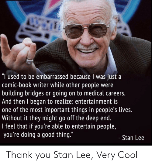 "very cool: ""I used to be embarrassed because I was just a  comic-book writer while other people were  building bridges or going on to medical careers.  And then I began to realize: entertainment is  one of the most important things in people's lives.  Without it they might go off the deep end.  I feel that if you're able to entertain people,  you're doing a good thing.""  - Stan Lee Thank you Stan Lee, Very Cool"