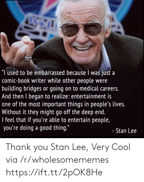 "very cool: ""I used to be embarrassed because I was just a  comic-book writer while other people were  building bridges or going on to medical careers.  And then I began to realize: entertainment is  one of the most important things in people's lives.  Without it they might go off the deep end.  I feel that if you're able to entertain people,  you're doing a good thing.""  - Stan Lee Thank you Stan Lee, Very Cool via /r/wholesomememes https://ift.tt/2pOK8He"