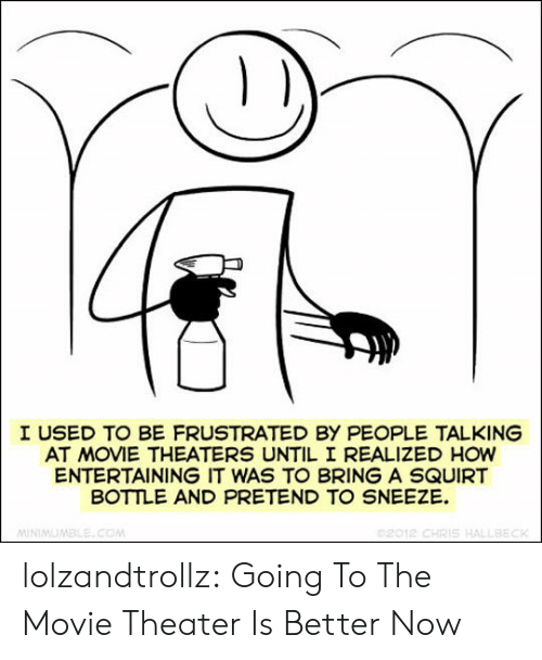 squirt: I USED TO BE FRUSTRATED BY PEOPLE TALKING  AT MOVIE THEATERS UNTIL I REALIZED HOW  ENTERTAINING IT WAS TO BRING A SQUIRT  BOTTLE AND PRETEND TO SNEEZE  02012 CHRIS HALLBECK  MINIMUMBLE.COM lolzandtrollz:  Going To The Movie Theater Is Better Now