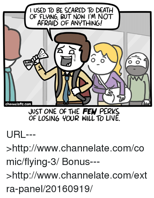 channelate: I USED TO BE SCARED To DEATH  OF FLYING, BUT NOW I'M NOT  AFRAID OF ANYTHING!  channelate.com  JUST ONE OF THE FEW PERKS  OF LOSING YOUR WILL TO LIVE. URL--->http://www.channelate.com/comic/flying-3/ Bonus--->http://www.channelate.com/extra-panel/20160919/