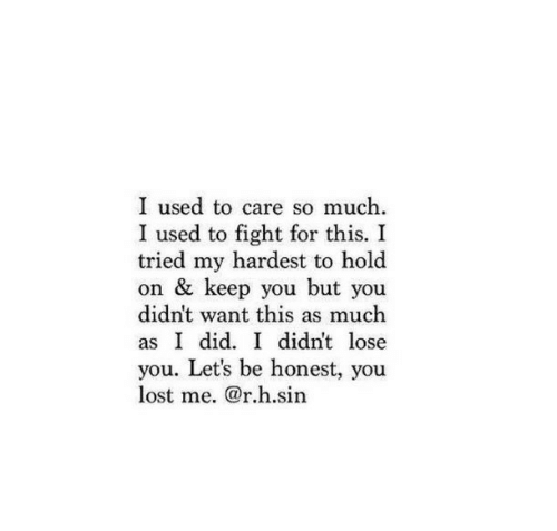But You Didnt: I used to care so much.  I used to fight for this. I  tried my hardest to hold  on & keep you but you  didn't want this as much  as I did. I didnt lose  you. Let's be honest, you  lost me. @r.h.sin