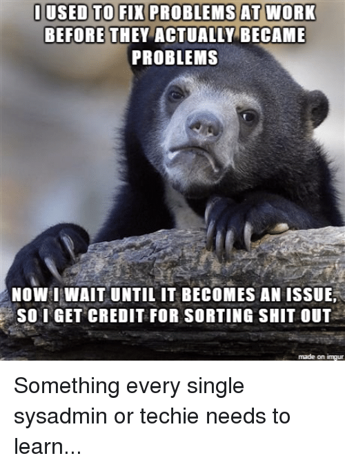 sysadmins: I USED TO FIX PROBLEMS AT WORK  BEFORE THEY ACTUALLY BECAME  PROBLEMS  NOW WAIT UNTIL IT BECOMES AN ISSUE,  So I GET CREDIT FOR SORTING SHIT OUT  made on inngur Something every single sysadmin or techie needs to learn...