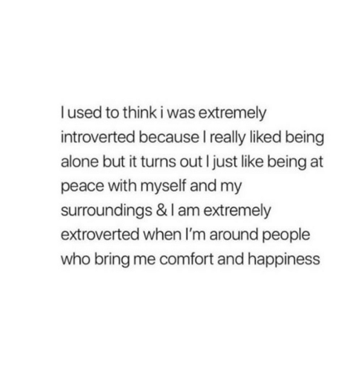 Being Alone, Happiness, and Peace: I used to think i was extremely  introverted because I really liked being  alone but it turns out I just like being at  peace with myself and my  surroundings & I am extremely  extroverted when I'm around people  who bring me comfort and happiness