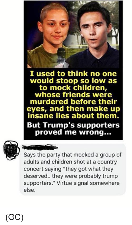 """Children, Friends, and Memes: I used to think no one  would stoop so low as  to mock children,  whose friends were  murdered before their  eyes, and then make up  insane lies about them.  But Trump's supporters  proved me wrong...  Says the party that mocked a group of  adults and children shot at a country  concert saying """"they got what they  deserved.. they were probably trump  supporters."""" Virtue signal somewhere  else. (GC)"""