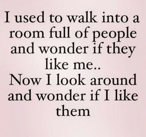 like me: I used to walk into a  room full of people  and wonder if they  like me..  Now I look around  and wonder if I like  them