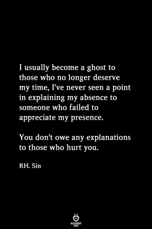 Who Hurt You: I usually become a ghost to  those who no longer deserve  my time, I've never seen a point  in explaining my absence to  someone who failed to  appreciate my presence.  You don't owe any explanations  to those who hurt you.  RH. Sin
