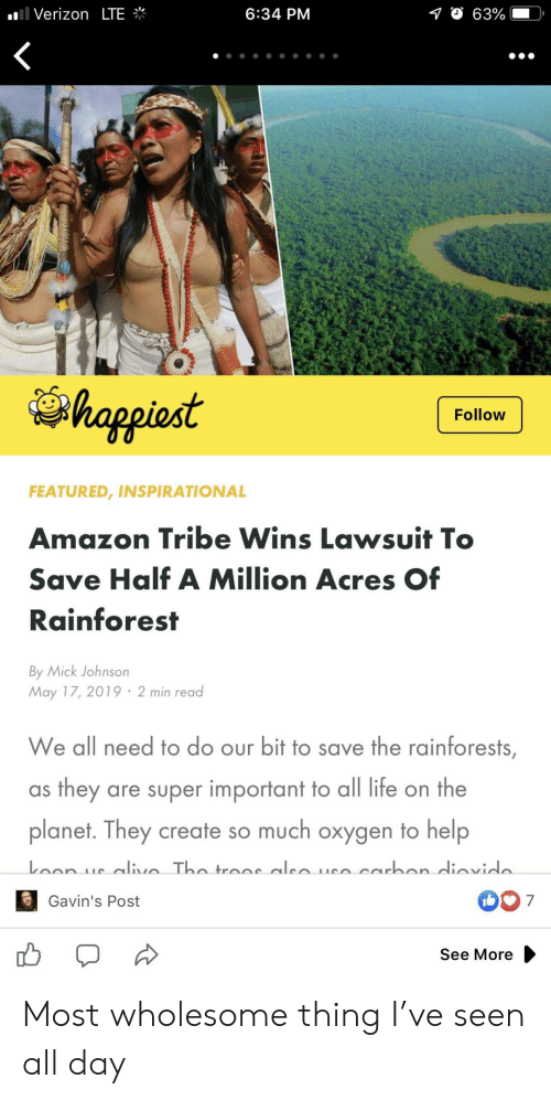 Amazon, Life, and Verizon: .'I Verizon LTE  6:34 PM  O 63%  happiost  Follow  FEATURED, INSPIRATIONAL  Amazon Tribe Wins Lawsuit T  Save Half A Million Acres Of  Rainforest  By Mick Johnson  May 17, 2019 2 min read  We all need to do our bit to save the rainforests  as they are super important to all life on the  planet. They create so much oxygen to help  007  Gavin's Post  See More Most wholesome thing I've seen all day