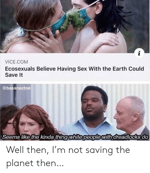 vice: i  VICE.COM  Ecosexuals Believe Having Sex With the Earth Could  Save It  @bassnectoe  Seems like the kinda thing white people with dreadlocks do Well then, I'm not saving the planet then…
