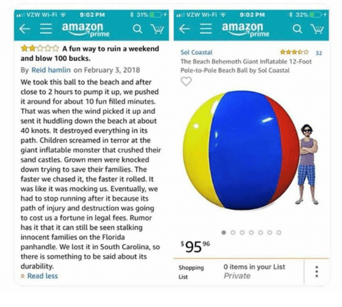 """behemoth: I VZW Wi-Fi  9:02 PM  31%  , ,  : vzw wi-Fi  9:02 PM  * 32%:00,  ︶""""prime  prime  ☆☆☆☆☆ A fun way to ruin a weekend  and blow 100 bucks.  Sol Coastal  The Beach Behemoth Giant Inflatable 12-Foot  Pole-to-Pole Beach Ball by Sol Coastal  ☆☆☆☆☆ 32  By Reid hamlin on February 3, 2018  We took this ball to the beach and after  close to 2 hours to pump it up, we pushed  it around for about 10 fun filled minutes.  That was when the wind picked it up and  sent it huddling down the beach at about  40 knots. It destroyed everything in its  path. Children screamed in terror at the  giant inflatable monster that crushed their  sand castles. Grown men were knocked  down trying to save their families. The  faster we chased it, the faster it rolled. It  was like it was mocking us. Eventually, we  had to stop running after it because its  path of injury and destruction was going  to cost us a fortune in legal fees. Rumor  has it that it can still be seen stalking  innocent families on the Florida  $9596  panhandle. We lost it in South Carolina, so  there is something to be said about its  durability.  Shopping  List  Oitems in your List  Private  Read less"""