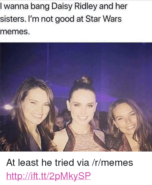 """Daisy Ridley: I wanna bang Daisy Ridley and her  sisters. I'm not good at Star Wars  memes. <p>At least he tried via /r/memes <a href=""""http://ift.tt/2pMkySP"""">http://ift.tt/2pMkySP</a></p>"""