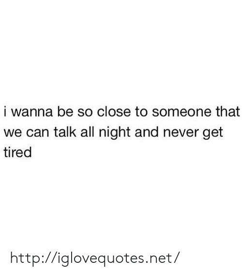Http, Never, and Net: i wanna be so close to someone that  we can talk all night and never get  tired http://iglovequotes.net/