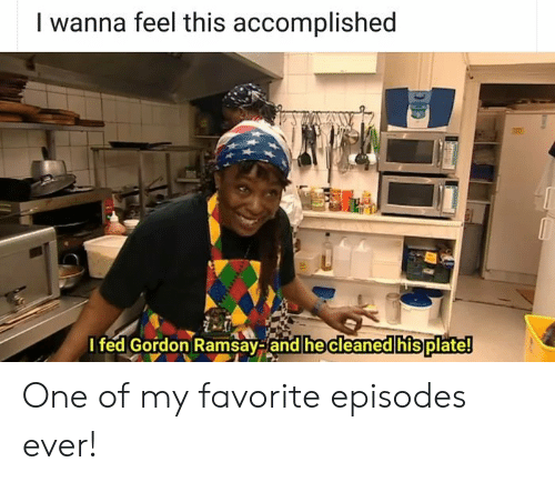 episodes: I wanna feel this accomplished  I fed Gordon Ramsay-and he cleaned his plate! One of my favorite episodes ever!