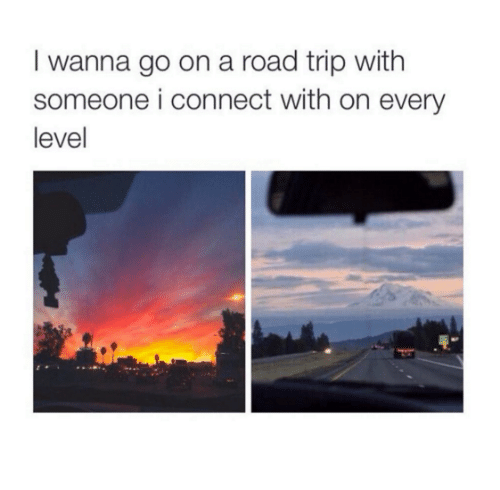 Road Tripping: I wanna go on a road trip with  someone i connect with on every  level