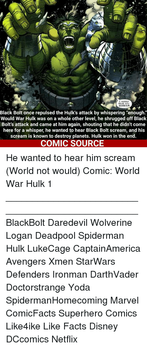 """shrugs: I WANNA  HEAR YOU  SCREAM  Black Bolt once repulsed the Hulk's attack by whispering """"enough  Would War Hulk was on a whole other level, he shrugged off Black  Bolt's attack and came at him again, shouting that he didn't come  here for a whisper, he wanted to hear Black Bolt scream, and his  scream is known to destroy planets. Hulk won in the end.  COMIC SOURCE He wanted to hear him scream (World not would) Comic: World War Hulk 1 __________________________________________________ BlackBolt Daredevil Wolverine Logan Deadpool Spiderman Hulk LukeCage CaptainAmerica Avengers Xmen StarWars Defenders Ironman DarthVader Doctorstrange Yoda SpidermanHomecoming Marvel ComicFacts Superhero Comics Like4ike Like Facts Disney DCcomics Netflix"""
