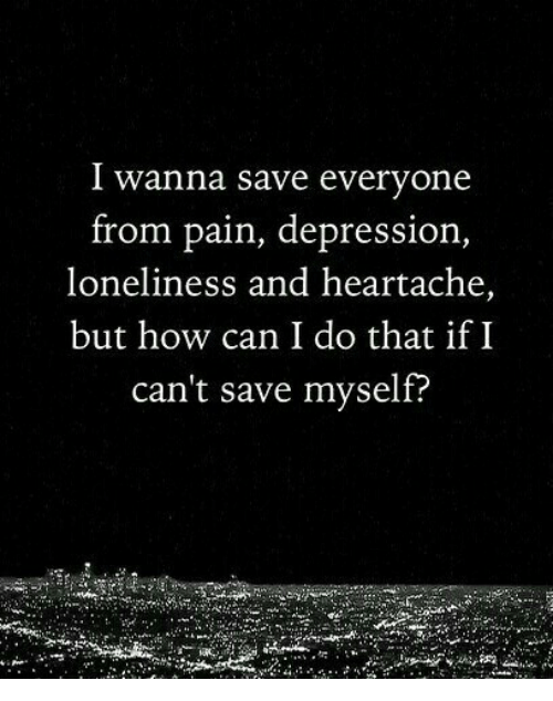 heartache: I wanna save everyone  from pain, depression,  loneliness and heartache,  but how can I do that if I  can't save myself?