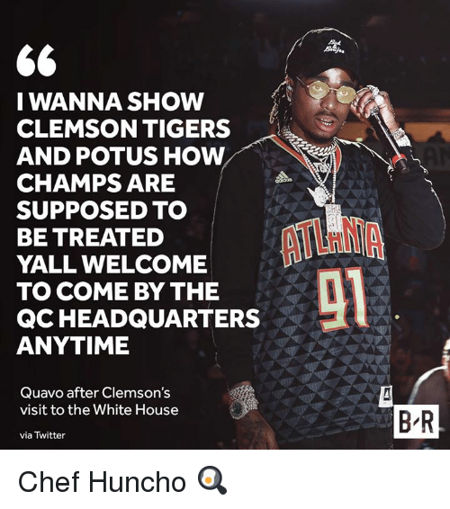 clemson: I WANNA SHOW  CLEMSON TIGERS  AND POTUS HOW  CHAMPS ARE  SUPPOSED TO  BE TREATED  YALL WELCOME  TO COME BY THE  QCHEADQUARTERS  ANYTIME  Quavo after Clemson's  visit to the White House  via Twitter  B'R Chef Huncho 🍳