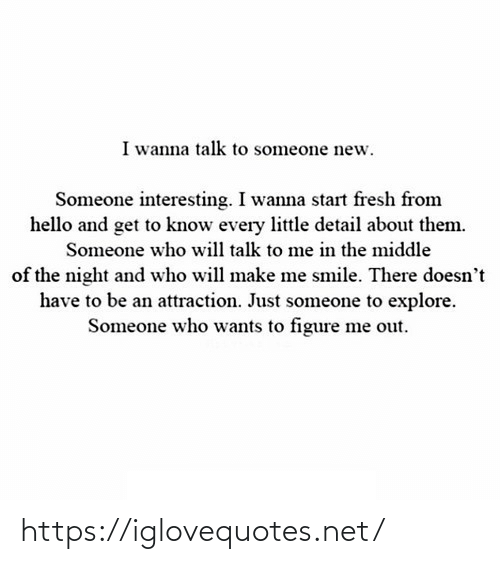 The Middle: I wanna talk to someone new.  Someone interesting. I wanna start fresh from  hello and get to know every little detail about them.  Someone who will talk to me in the middle  of the night and who will make me smile. There doesn't  have to be an attraction. Just someone to explore.  Someone who wants to figure me out. https://iglovequotes.net/