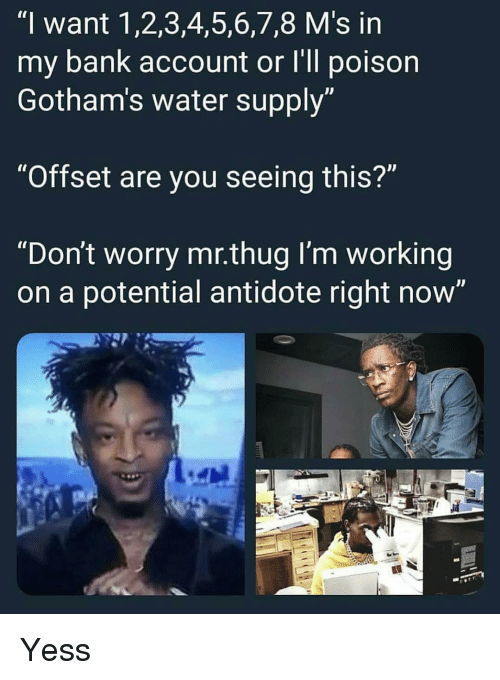 """5 6 7 8: """"I want 1,2,3,4,5,6,7,8 M's in  my bank account or I'll poison  Gotham's water supply  """"Offset are you seeing this?""""  """"Don't worry mr.thug I'm working  on a potential antidote right now' Yess"""