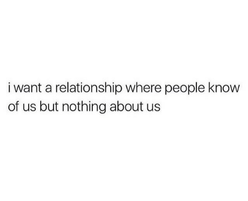 Relationship, Nothing, and People: i want a relationship where people know  of us but nothing about us