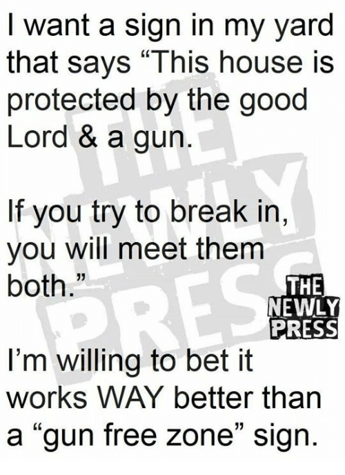 "Gun Free Zone: I want a sign in my yard  that says ""This house is  protected by the good  Lord & a gun  If you try to break in,  you will meet them  both.""  13  THE  NEWLY  PRESS  I'm willing to bet it  works WAY better than  a ""gun free zone"" sign.  01"