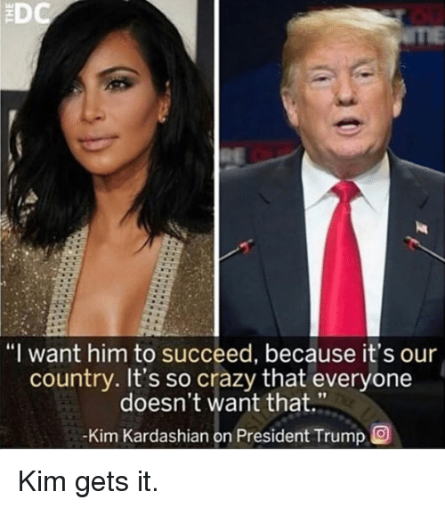 "Crazy, Kim Kardashian, and Kardashian: ""I want him to succeed, because it's our  country. It's so crazy that everyone  doesn't want that.""  Kim Kardashian on President Trump O Kim gets it."