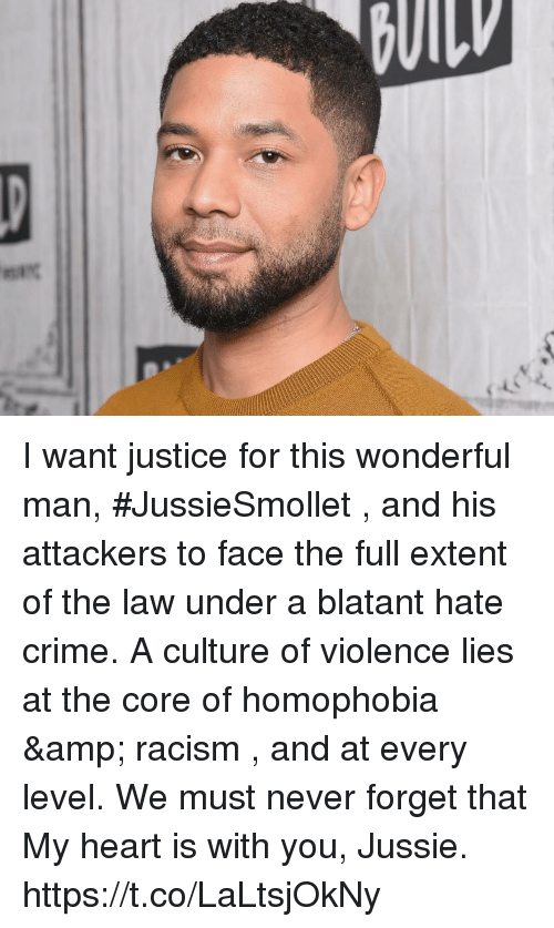 Crime, Memes, and Racism: I want justice for this wonderful man, #JussieSmollet , and his attackers to face the full extent of the law under a blatant hate crime.   A culture of violence lies at the core of homophobia & racism , and at every level. We must never forget that  My heart is with you, Jussie. https://t.co/LaLtsjOkNy