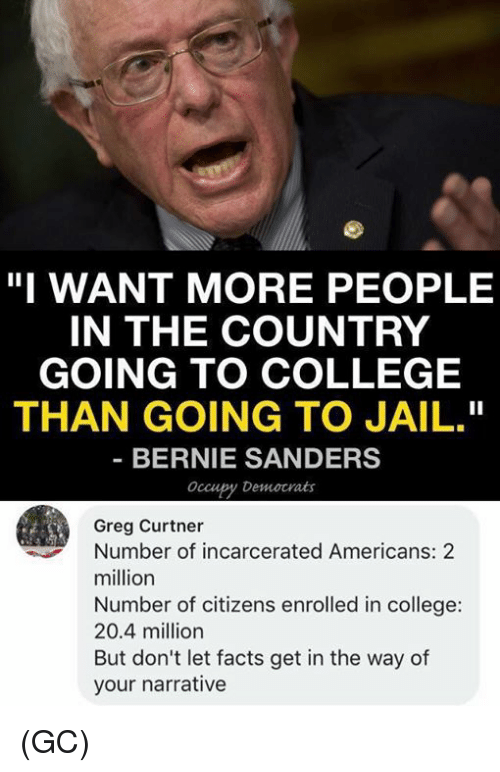 """Bernie Sanders, College, and Facts: """"I WANT MORE PEOPLE  IN THE COUNTRY  GOING TO COLLEGE  THAN GOING TO JAIL.""""  BERNIE SANDERS  occupy Democrats  Greg Curtner  Number of incarcerated Americans: 2  million  Number of citizens enrolled in college:  20.4 million  But don't let facts get in the way of  your narrative (GC)"""