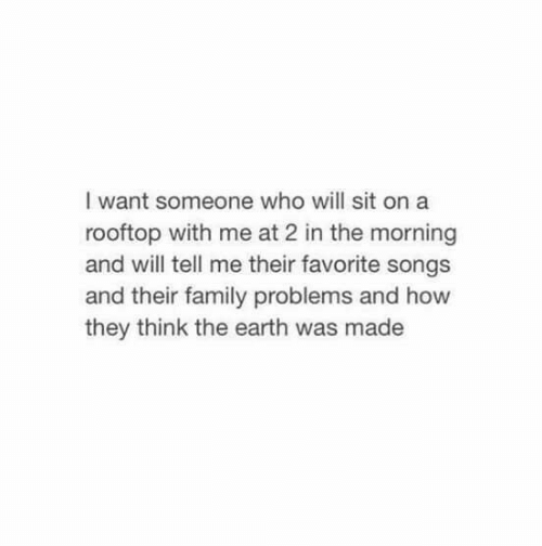 Family, Earth, and Songs: I want someone who will sit on a  rooftop with me at 2 in the morning  and will tell me their favorite songs  and their family problems and how  they think the earth was made