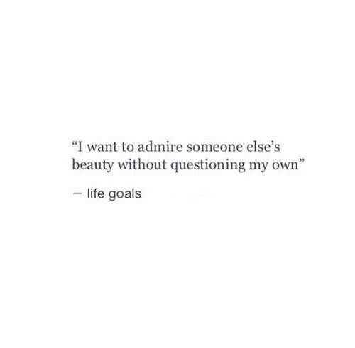 """Questioning: """"I want to admire someone else's  beauty without questioning my own""""  life goals"""